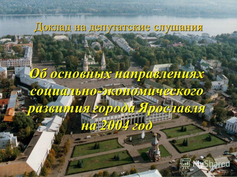 Доклад на депутатские слушания Об основных направлениях социально-экономического развития города Ярославля на 2004 год