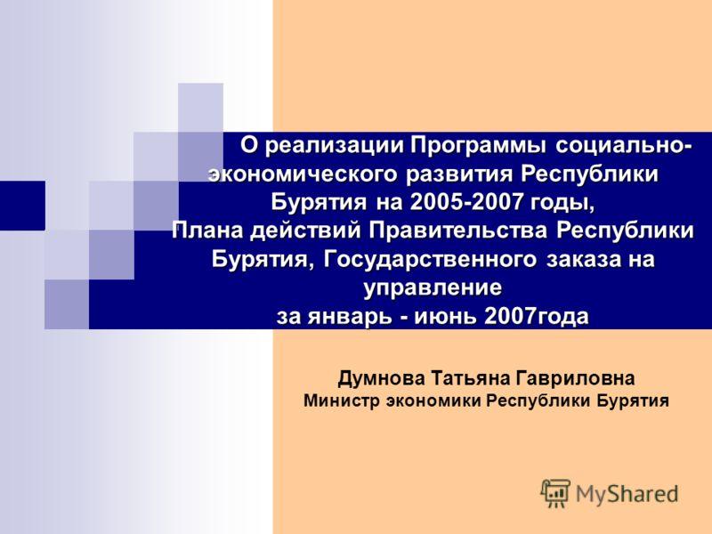 О реализации Программы социально- экономического развития Республики Бурятия на 2005-2007 годы, Плана действий Правительства Республики Бурятия, Государственного заказа на управление за январь - июнь 2007года О реализации Программы социально- экономи