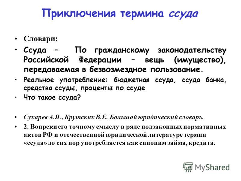 Приключения термина ссуда Словари: Ссуда – По гражданскому законодательству Российской Федерации – вещь (имущество), передаваемая в безвозмездное пользование. Реальное употребление: бюджетная ссуда, ссуда банка, средства ссуды, проценты по ссуде Что