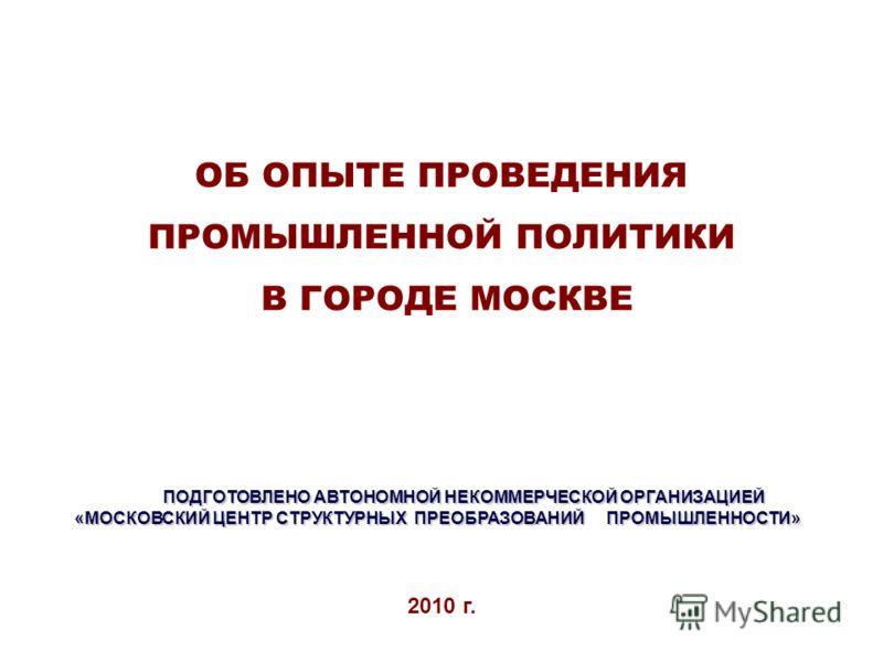 ОБ ОПЫТЕ ПРОВЕДЕНИЯ ПРОМЫШЛЕННОЙ ПОЛИТИКИ В ГОРОДЕ МОСКВЕ 2010 г. ПОДГОТОВЛЕНО АВТОНОМНОЙ НЕКОММЕРЧЕСКОЙ ОРГАНИЗАЦИЕЙ «МОСКОВСКИЙ ЦЕНТР СТРУКТУРНЫХ ПРЕОБРАЗОВАНИЙ ПРОМЫШЛЕННОСТИ»