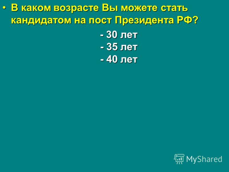 В каком возрасте Вы можете стать кандидатом на пост Президента РФ?В каком возрасте Вы можете стать кандидатом на пост Президента РФ? - 30 лет - 35 лет - 40 лет - 30 лет - 35 лет - 40 лет