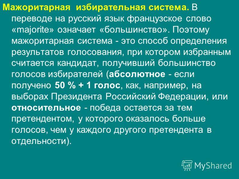 Мажоритарная избирательная система. В переводе на русский язык французское слово «majorite» означает «большинство». Поэтому мажоритарная система - это способ определения результатов голосования, при котором избранным считается кандидат, получивший бо