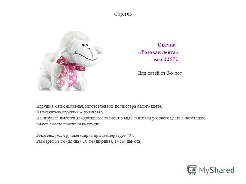 Стр.103 Овечка «Розовая лента» код 22572 Для детей от 3-х лет Игрушка мягконабивная, изготовлена из полиэстера белого цвета. Наполнитель игрушки – полиэстер. На игрушке имеется декоративный элемент в виде ленточки розового цвета с логотипом «Avon вме