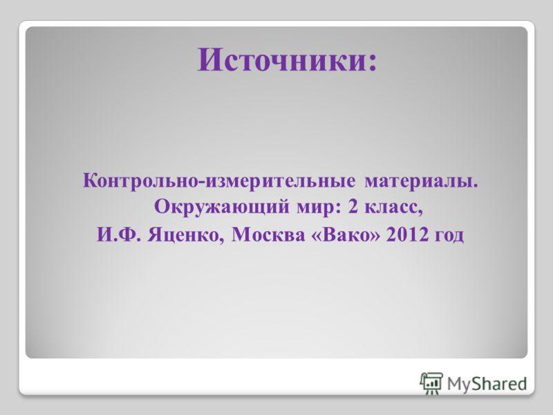 Источники: Контрольно-измерительные материалы. Окружающий мир: 2 класс, И.Ф. Яценко, Москва «Вако» 2012 год