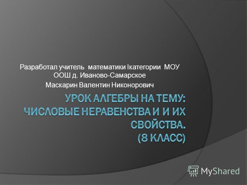 Разработал учитель математики Iкатегории МОУ ООШ д. Иваново-Самарское Маскарин Валентин Никонорович