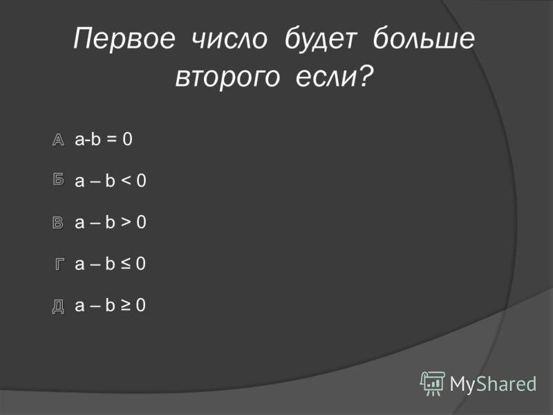 Первое число будет больше второго если? a – b 0 a-b = 0 a – b < 0 a – b > 0