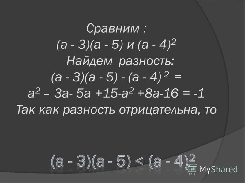Сравним : (a - 3)(a - 5) и (a - 4) 2 Найдем разность: (a - 3)(a - 5) - (a - 4) 2 = a 2 – 3a- 5a +15-a 2 +8a-16 = -1 Так как разность отрицательна, то