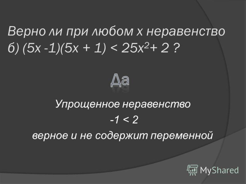 Верно ли при любом х неравенство б) (5x -1)(5x + 1) < 25x 2 + 2 ? Упрощенное неравенство -1 < 2 верное и не содержит переменной