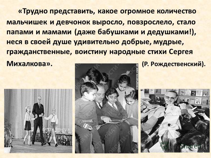 «Трудно представить, какое огромное количество мальчишек и девчонок выросло, повзрослело, стало папами и мамами (даже бабушками и дедушками!), неся в своей душе удивительно добрые, мудрые, гражданственные, воистину народные стихи Сергея Михалкова». (