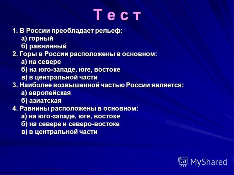 Т е с т 1. В России преобладает рельеф: а) горный б) равнинный 2. Горы в России расположены в основном: а) на севере б) на юго-западе, юге, востоке в) в центральной части 3. Наиболее возвышенной частью России является: а) европейская б) азиатская 4.