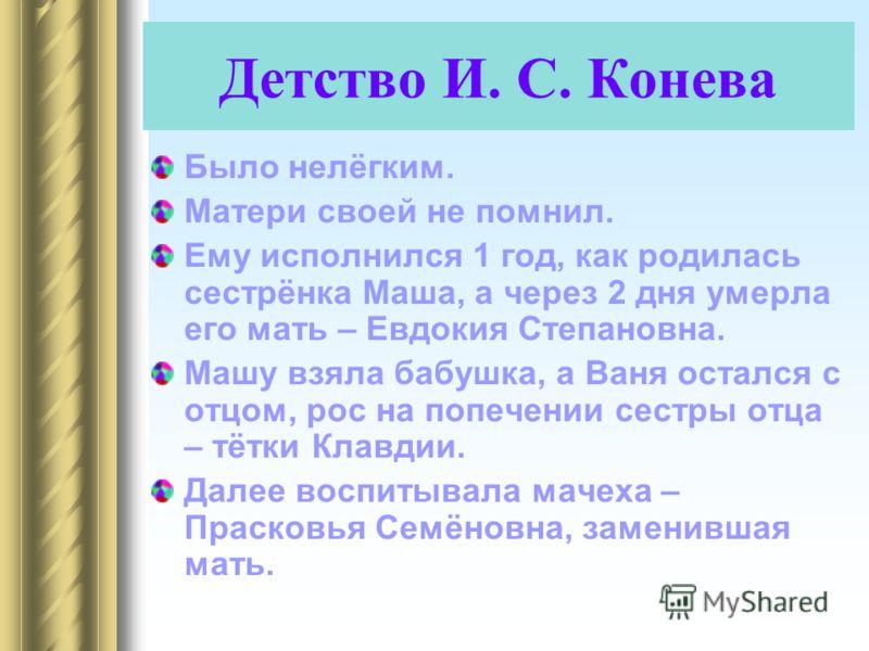 Детство И. С. Конева Было нелёгким. Матери своей не помнил. Ему исполнился 1 год, как родилась сестрёнка Маша, а через 2 дня умерла его мать – Евдокия Степановна. Машу взяла бабушка, а Ваня остался с отцом, рос на попечении сестры отца – тётки Клавди