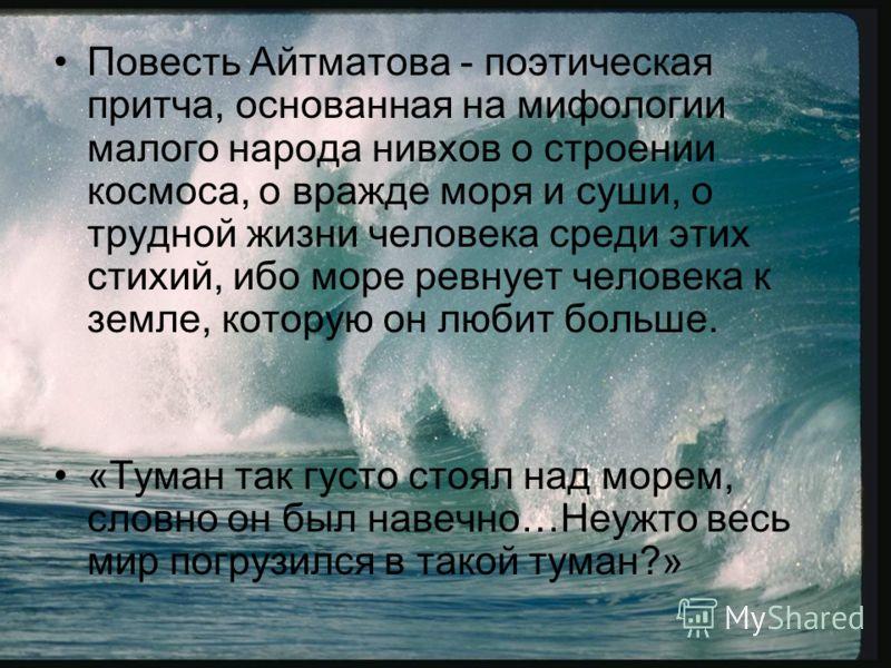 Повесть Айтматова - поэтическая притча, основанная на мифологии малого народа нивхов о строении космоса, о вражде моря и суши, о трудной жизни человека среди этих стихий, ибо море ревнует человека к земле, которую он любит больше. «Туман так густо ст