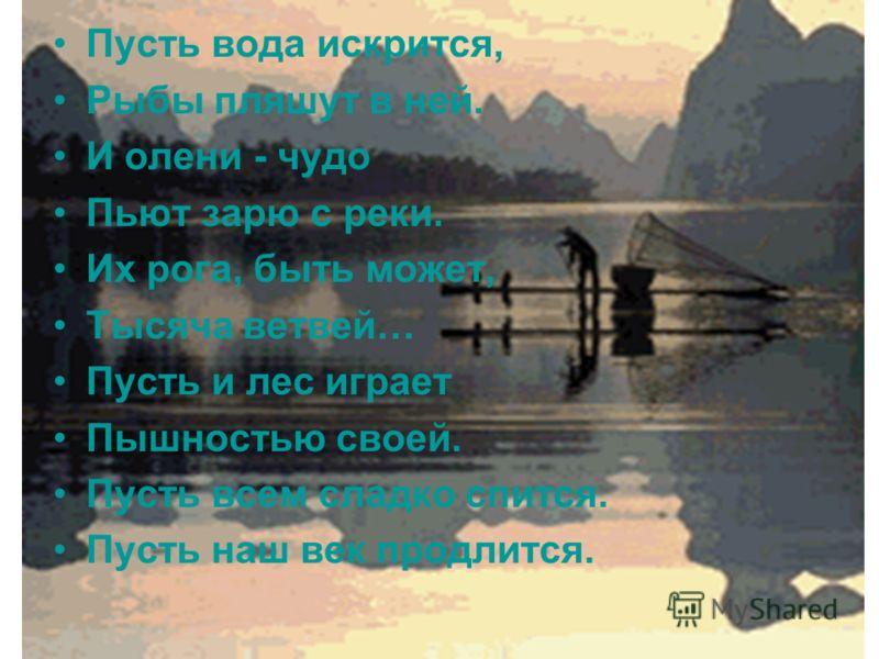 Пусть вода искрится, Рыбы пляшут в ней. И олени - чудо Пьют зарю с реки. Их рога, быть может, Тысяча ветвей… Пусть и лес играет Пышностью своей. Пусть всем сладко спится. Пусть наш век продлится.