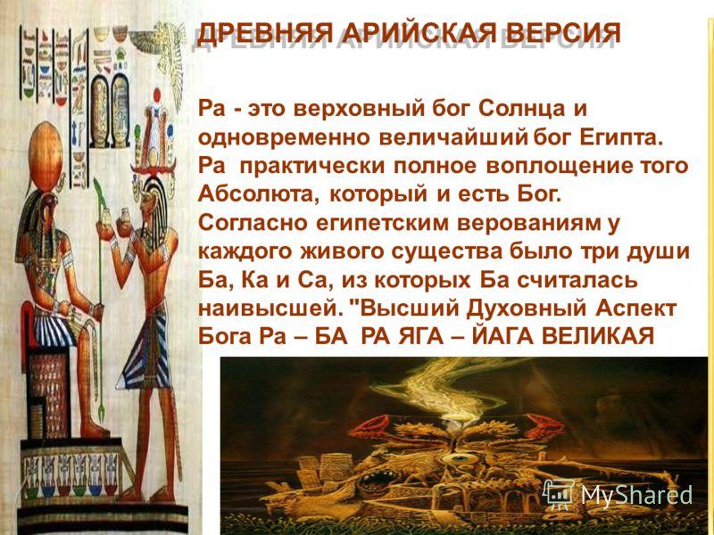 Ра - это верховный бог Солнца и одновременно величайший бог Египта. Ра практически полное воплощение того Абсолюта, который и есть Бог. Согласно египетским верованиям у каждого живого существа было три души Ба, Ка и Са, из которых Ба считалась наивыс