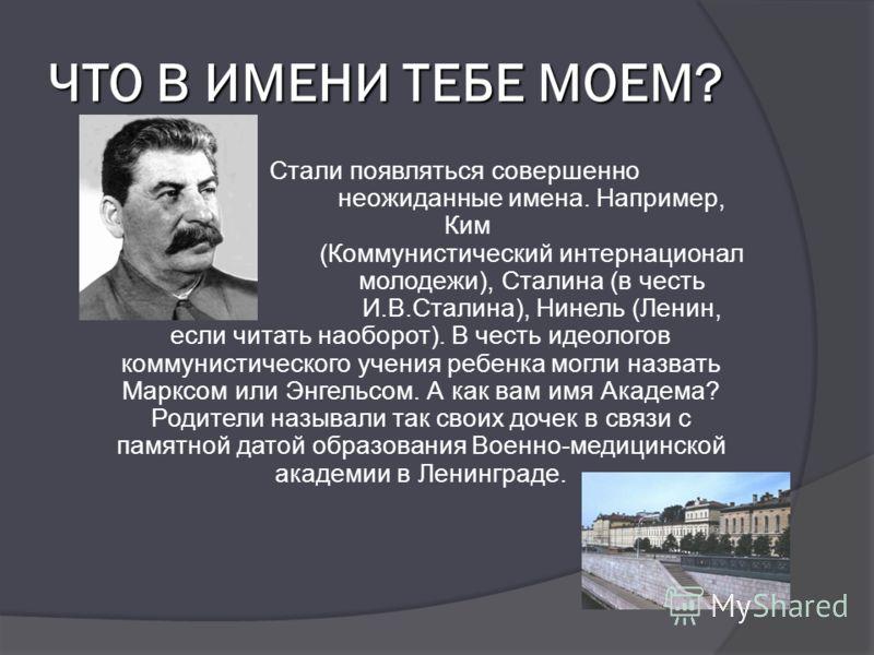 ЧТО В ИМЕНИ ТЕБЕ МОЕМ? Стали появляться совершенно неожиданные имена. Например, Ким (Коммунистический интернационал молодежи), Сталина (в честь И.В.Сталина), Нинель (Ленин, если читать наоборот). В честь идеологов коммунистического учения ребенка мог