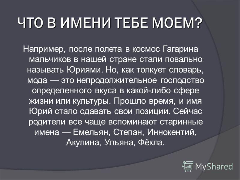 ЧТО В ИМЕНИ ТЕБЕ МОЕМ? Например, после полета в космос Гагарина мальчиков в нашей стране стали повально называть Юриями. Но, как толкует словарь, мода это непродолжительное господство определенного вкуса в какой-либо сфере жизни или культуры. Прошло