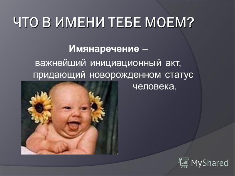 ЧТО В ИМЕНИ ТЕБЕ МОЕМ? Имянаречение – важнейший инициационный акт, придающий новорожденном статус человека.