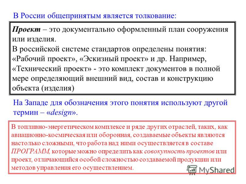 Проект – это документально оформленный план сооружения или изделия. В российской системе стандартов определены понятия: «Рабочий проект», «Эскизный проект» и др. Например, «Технический проект» - это комплект документов в полной мере определяющий внеш