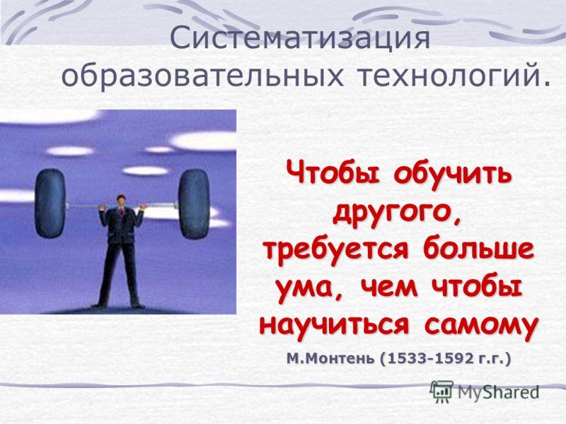 Систематизация образовательных технологий. Чтобы обучить другого, требуется больше ума, чем чтобы научиться самому М.Монтень (1533-1592 г.г.)