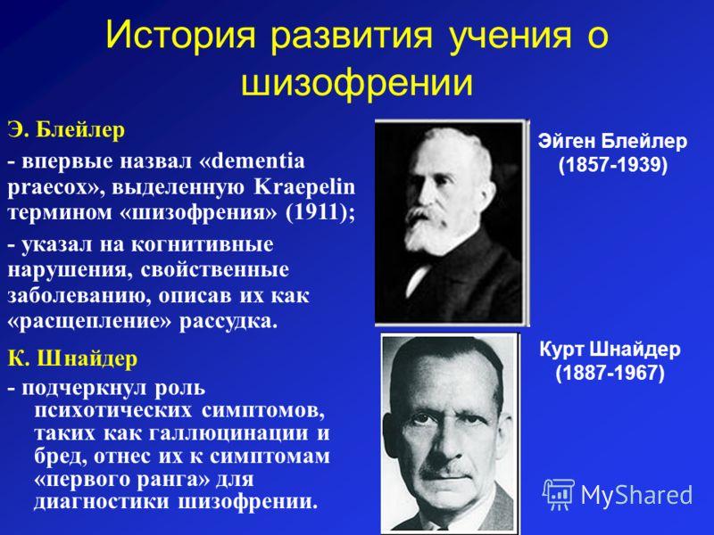 История развития учения о шизофрении К. Шнайдер - подчеркнул роль психотических симптомов, таких как галлюцинации и бред, отнес их к симптомам «первого ранга» для диагностики шизофрении. Эйген Блейлер (1857-1939) Э. Блейлер - впервые назвал «dementia