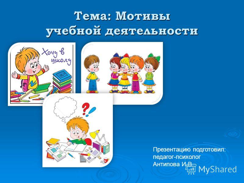 Тема: Мотивы учебной деятельности Презентацию подготовил: педагог-психолог Антипова И.В.