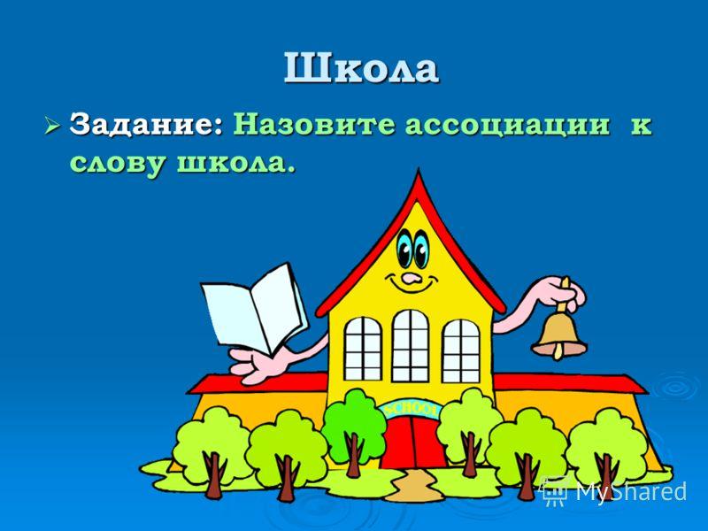 Школа Школа Задание: Назовите ассоциации к слову школа. Задание: Назовите ассоциации к слову школа.