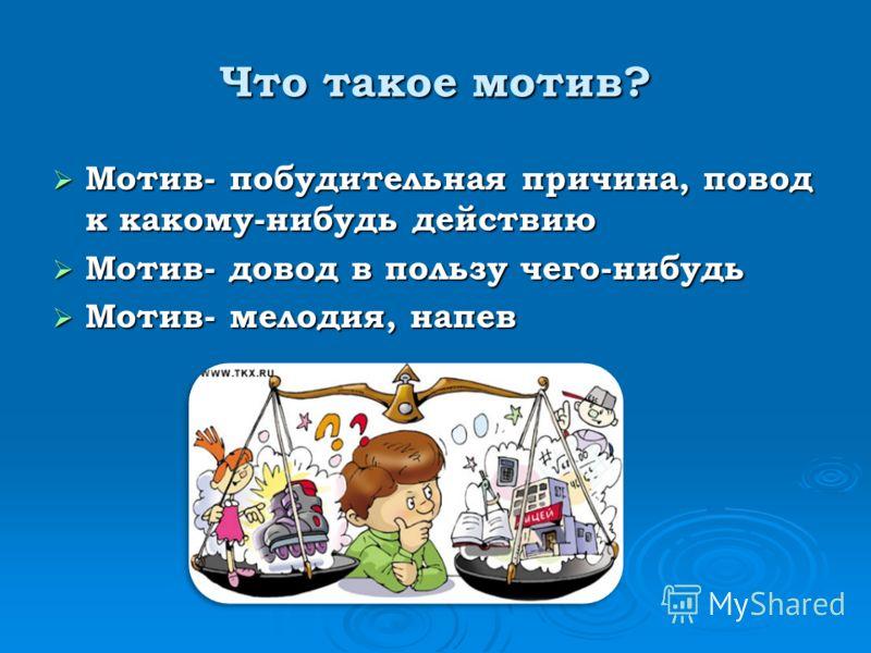 Что такое мотив? Мотив- побудительная причина, повод к какому-нибудь действию Мотив- побудительная причина, повод к какому-нибудь действию Мотив- довод в пользу чего-нибудь Мотив- довод в пользу чего-нибудь Мотив- мелодия, напев Мотив- мелодия, напев