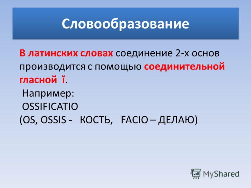 Cловообразование В латинских словах соединение 2-х основ производится с помощью соединительной гласной ĭ. Например: OSSIFICATIO (OS, OSSIS - КОСТЬ, FACIO – ДЕЛАЮ)