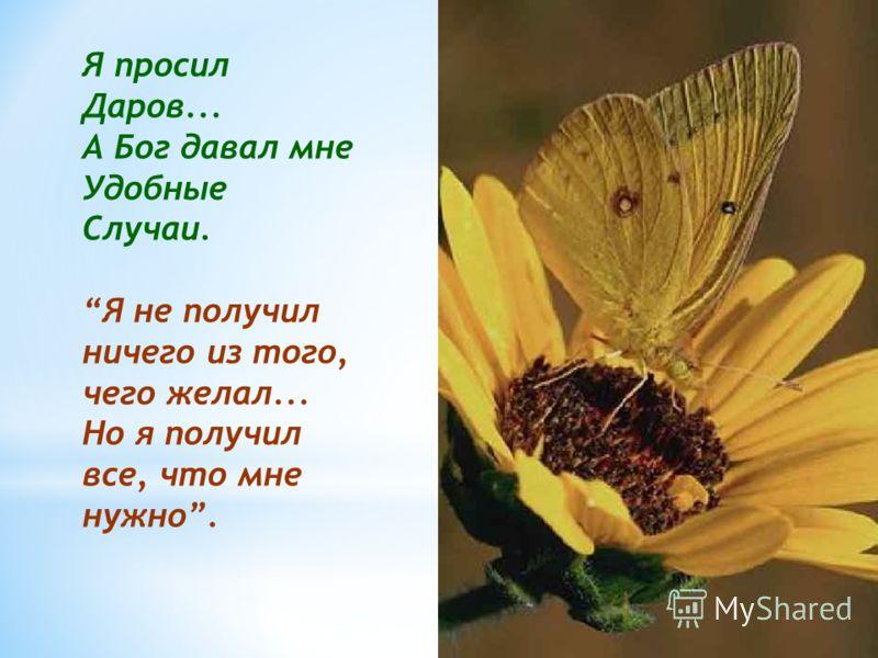 Я просил Даров... А Бог давал мне Удобные Случаи. Я не получил ничего из того, чего желал... Но я получил все, что мне нужно.