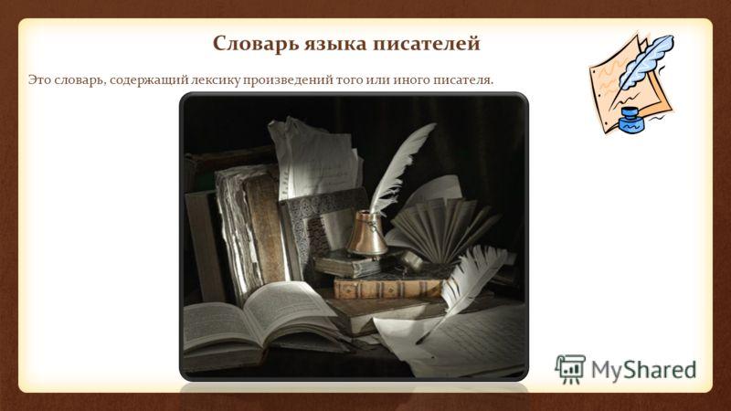 Это словарь, содержащий лексику произведений того или иного писателя. Словарь языка писателей