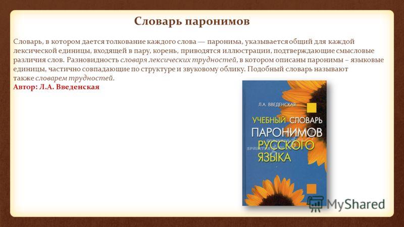 Словарь паронимов Словарь, в котором дается толкование каждого слова паронима, указывается общий для каждой лексической единицы, входящей в пару, корень, приводятся иллюстрации, подтверждающие смысловые различия слов. Разновидность словаря лексически