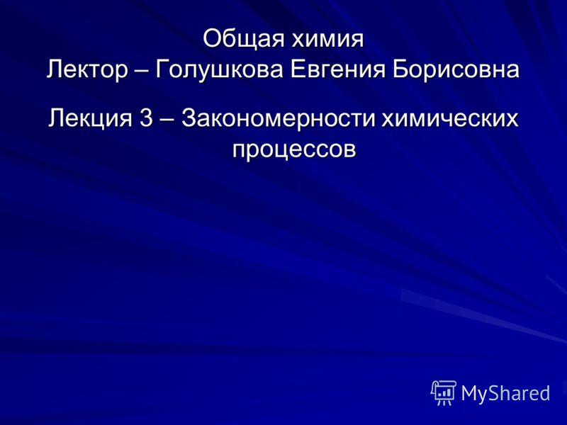 Общая химия Лектор – Голушкова Евгения Борисовна Лекция 3 – Закономерности химических процессов