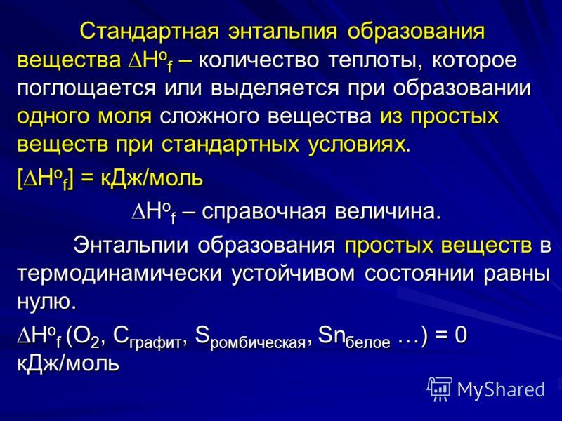 Стандартная энтальпия образования вещества H о f – количество теплоты, которое поглощается или выделяется при образовании одного моля сложного вещества из простых веществ при стандартных условиях. Стандартная энтальпия образования вещества H о f – ко