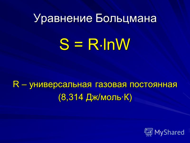 Уравнение Больцмана S = R lnW R – универсальная газовая постоянная (8,314 Дж/мольК)