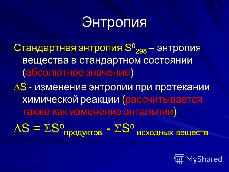Энтропия Стандартная энтропия S 0 298 – энтропия вещества в стандартном состоянии (абсолютное значение) S - изменение энтропии при протекании химической реакции (рассчитывается также как изменение энтальпии) S - изменение энтропии при протекании хими