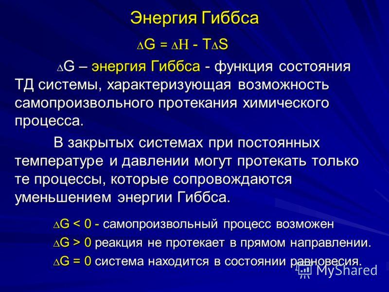Энергия Гиббса G = H - Т S G = H - Т S G – энергия Гиббса - функция состояния ТД системы, характеризующая возможность самопроизвольного протекания химического процесса. G – энергия Гиббса - функция состояния ТД системы, характеризующая возможность са