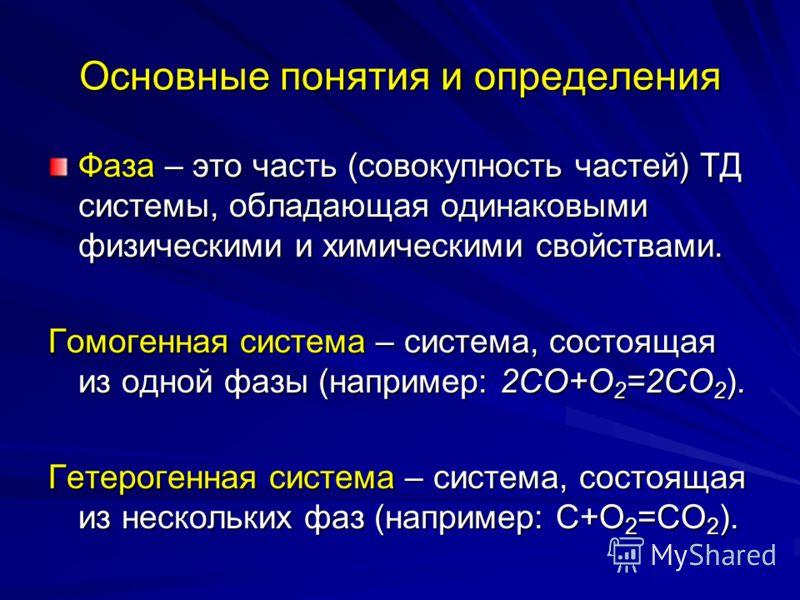 Основные понятия и определения Фаза – это часть (совокупность частей) ТД системы, обладающая одинаковыми физическими и химическими свойствами. Гомогенная система – система, состоящая из одной фазы (например: 2СО+О 2 =2СО 2 ). Гетерогенная система – с