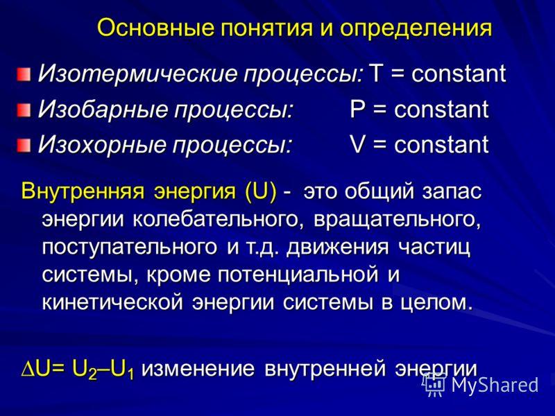 Основные понятия и определения Изотермические процессы: Т = constant Изобарные процессы: Р = constant Изохорные процессы: V = constant Внутренняя энергия (U) - это общий запас энергии колебательного, вращательного, поступательного и т.д. движения час