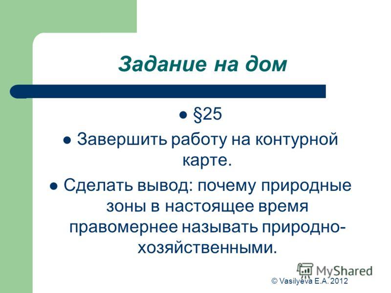 © Vasilyeva E.A. 2012 Задание на дом §25 Завершить работу на контурной карте. Сделать вывод: почему природные зоны в настоящее время правомернее называть природно- хозяйственными.