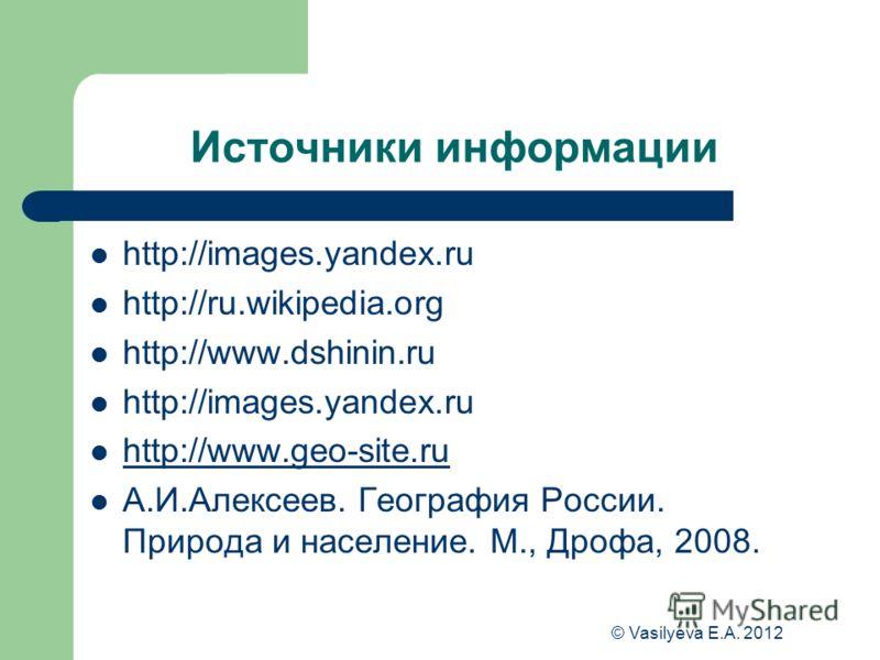 © Vasilyeva E.A. 2012 Источники информации http://images.yandex.ru http://ru.wikipedia.org http://www.dshinin.ru http://images.yandex.ru http://www.geo-site.ru А.И.Алексеев. География России. Природа и население. М., Дрофа, 2008.