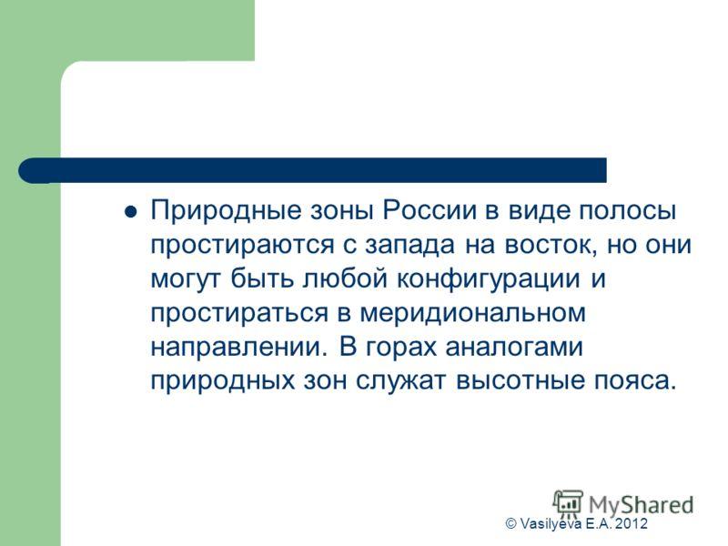 © Vasilyeva E.A. 2012 Природные зоны России в виде полосы простираются с запада на восток, но они могут быть любой конфигурации и простираться в меридиональном направлении. В горах аналогами природных зон служат высотные пояса.