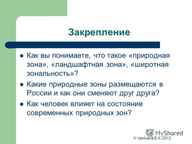 © Vasilyeva E.A. 2012 Закрепление Как вы понимаете, что такое «природная зона», «ландшафтная зона», «широтная зональность»? Какие природные зоны размещаются в России и как они сменяют друг друга? Как человек влияет на состояние современных природных