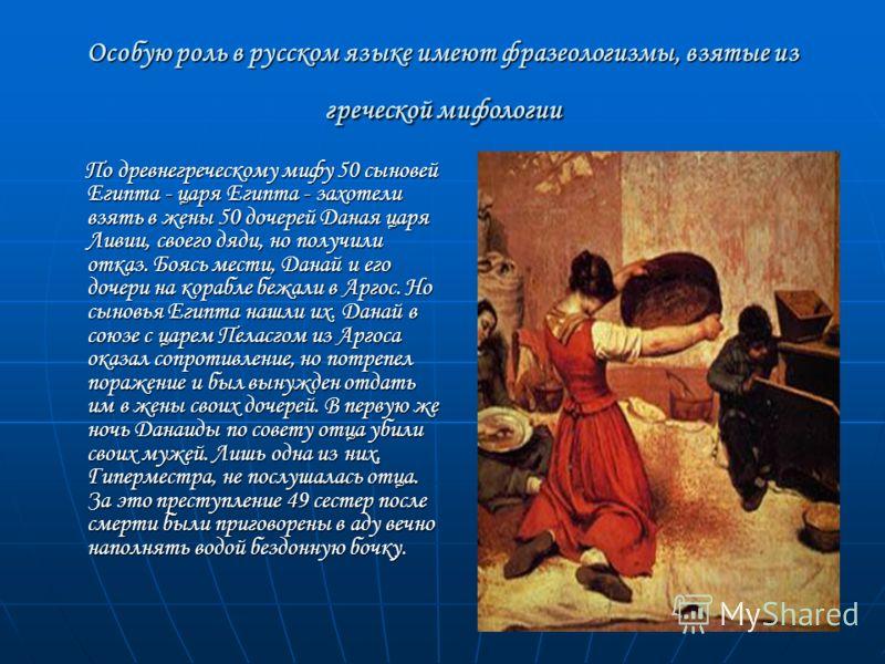 Особую роль в русском языке имеют фразеологизмы, взятые из греческой мифологии По древнегреческому мифу 50 сыновей Египта - царя Египта - захотели взять в жены 50 дочерей Даная царя Ливии, своего дяди, но получили отказ. Боясь мести, Данай и его доче