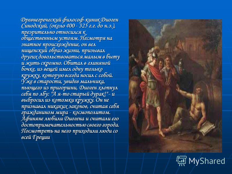 Древнегреческий философ-киник Диоген Синодский, (около 400 - 325 г.г. до н.э.), презрительно относился к общественным устоям. Несмотря на знатное происхождение, он вел нищенский образ жизни, призывал других довольствоваться малым в быту и жить скромн