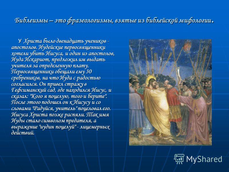 Библеизмы – это фразеологизмы, взятые из библейской мифологии. У Христа было двенадцать учеников - апостолов. Иудейские первосвященники хотели убить Иисуса, и один из апостолов, Иуда Искариот, предложил им выдать учителя за определенную плату. Первос