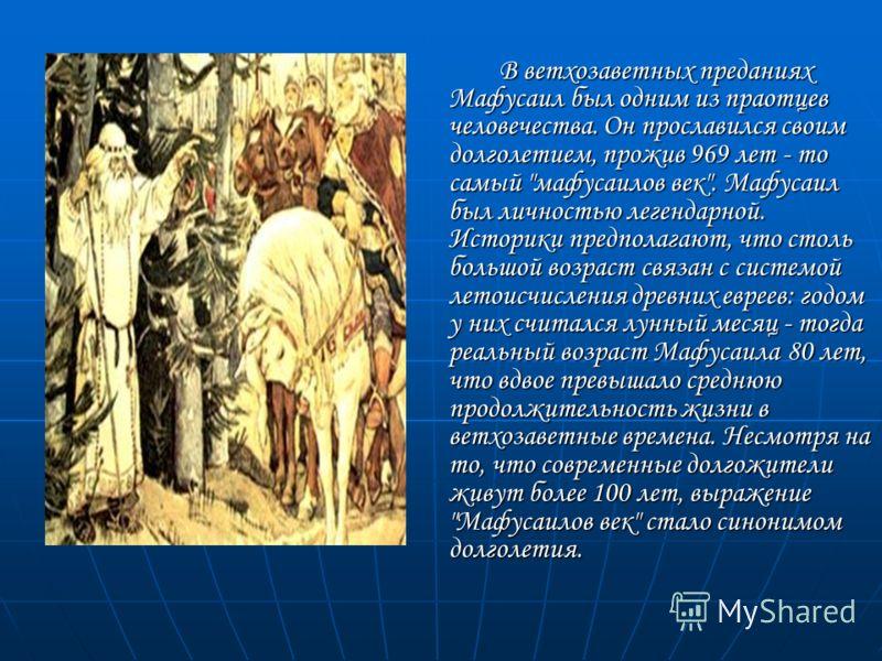 В ветхозаветных преданиях Мафусаил был одним из праотцев человечества. Он прославился своим долголетием, прожив 969 лет - то самый