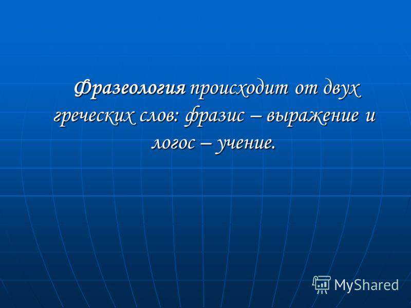 Фразеология происходит от двух греческих слов: фразис – выражение и логос – учение. Фразеология происходит от двух греческих слов: фразис – выражение и логос – учение.