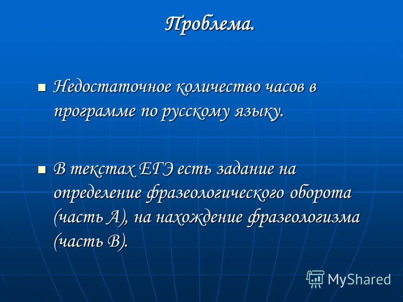 Проблема. Недостаточное количество часов в программе по русскому языку. Недостаточное количество часов в программе по русскому языку. В текстах ЕГЭ есть задание на определение фразеологического оборота (часть А), на нахождение фразеологизма (часть В)