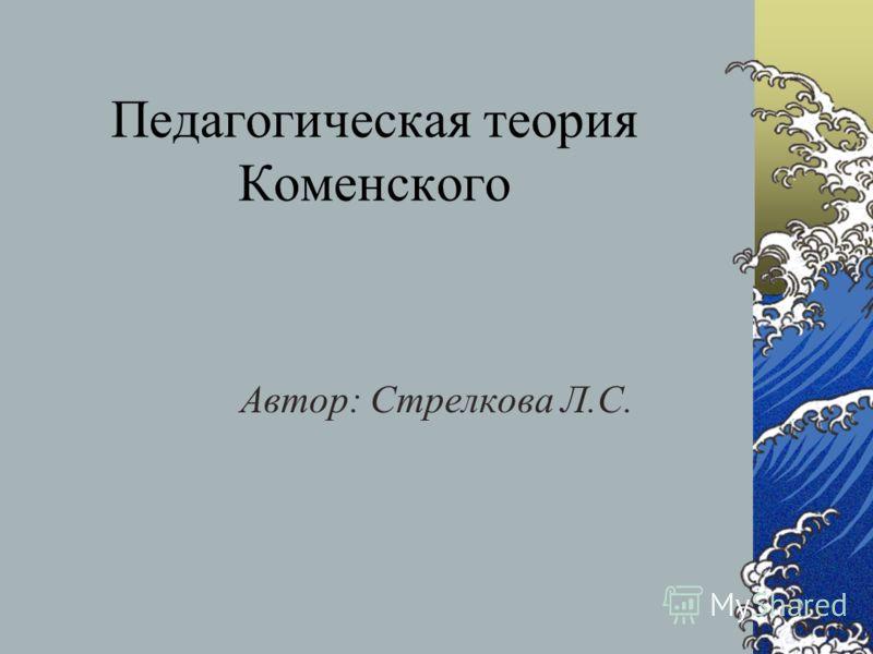 Педагогическая теория Коменского Автор: Стрелкова Л.С.