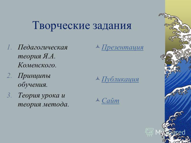 Творческие задания 1.Педагогическая теория Я.А. Коменского. 2.Принципы обучения. 3.Теория урока и теория метода. Презентация Публикация Сайт